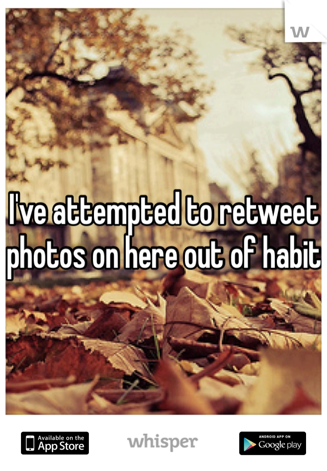 I've attempted to retweet photos on here out of habit