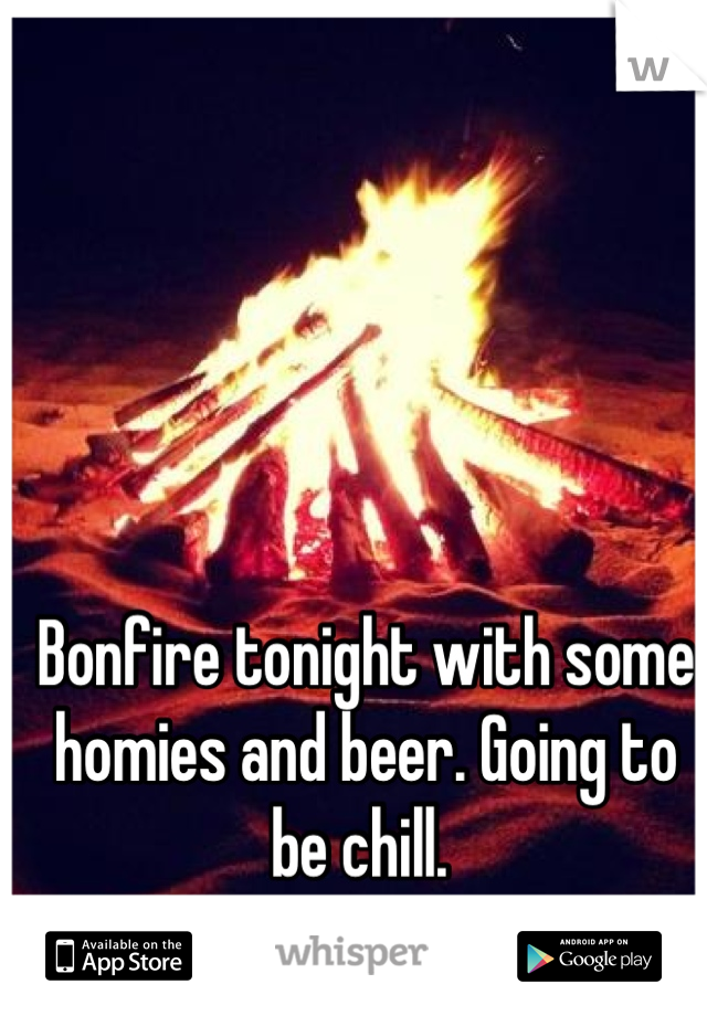 Bonfire tonight with some homies and beer. Going to be chill.
