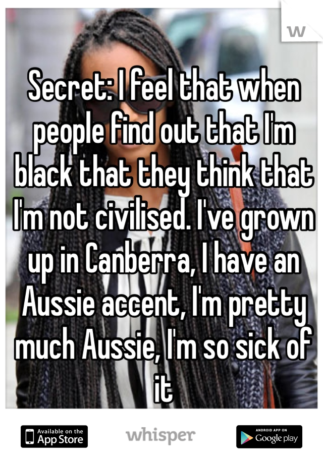 Secret: I feel that when people find out that I'm black that they think that I'm not civilised. I've grown up in Canberra, I have an Aussie accent, I'm pretty much Aussie, I'm so sick of it