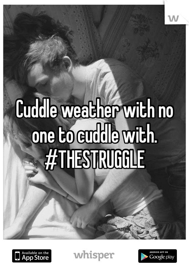 Cuddle weather with no one to cuddle with. #THESTRUGGLE