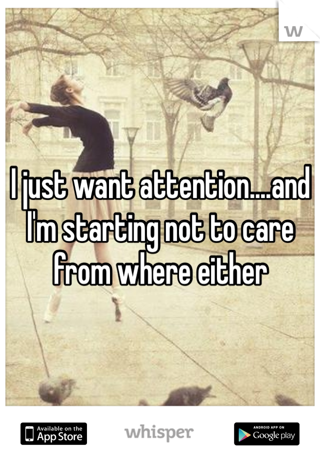 I just want attention....and I'm starting not to care from where either