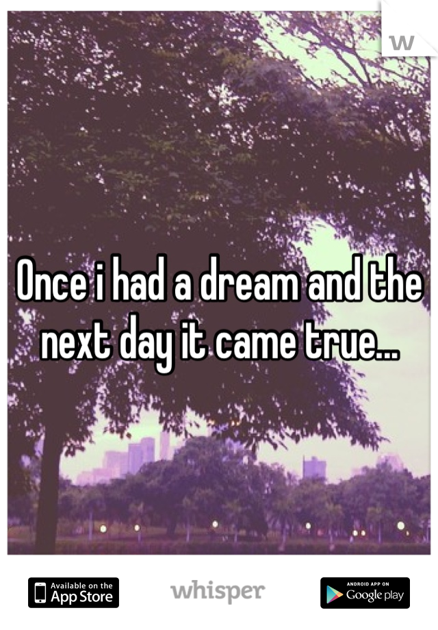 Once i had a dream and the next day it came true...