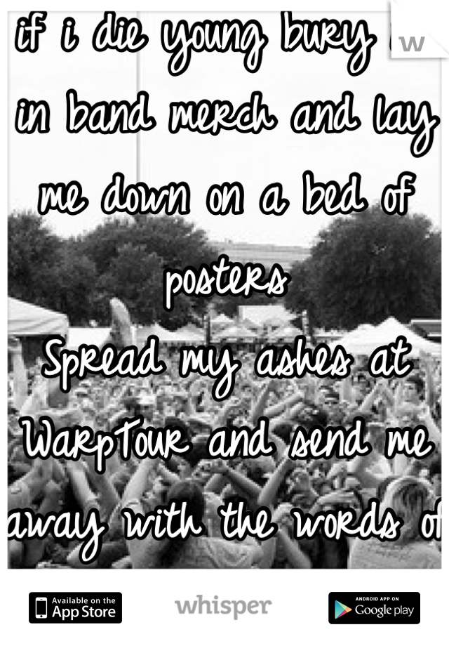 if i die young bury me in band merch and lay me down on a bed of posters  Spread my ashes at WarpTour and send me away with the words of a punk song