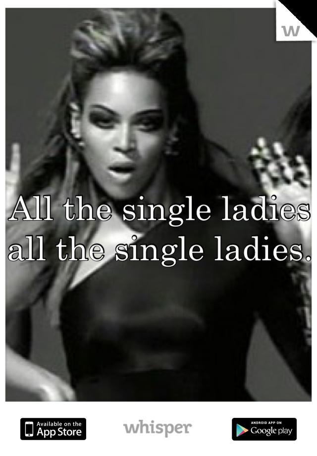 All the single ladies all the single ladies.