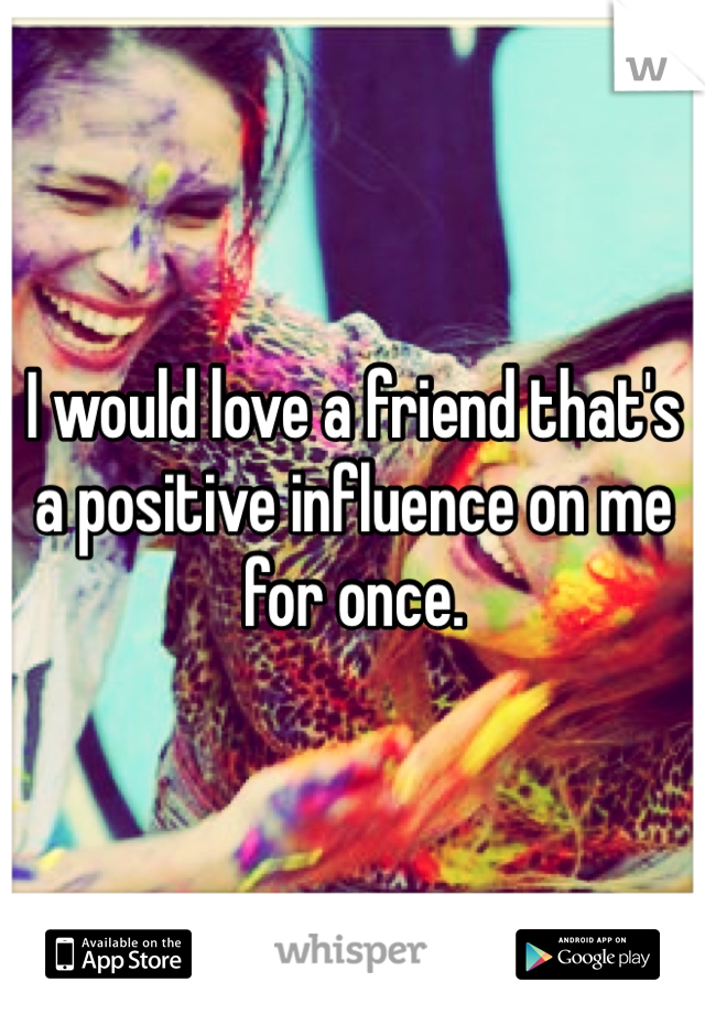 I would love a friend that's a positive influence on me for once.
