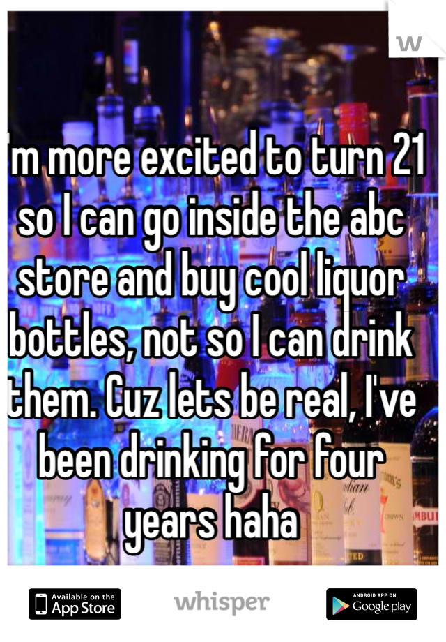 I'm more excited to turn 21 so I can go inside the abc store and buy cool liquor bottles, not so I can drink them. Cuz lets be real, I've been drinking for four years haha