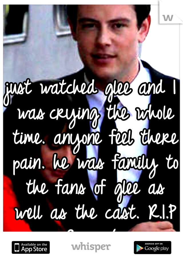 just watched glee and I was crying the whole time. anyone feel there pain. he was family to the fans of glee as well as the cast. R.I.P Corey:(