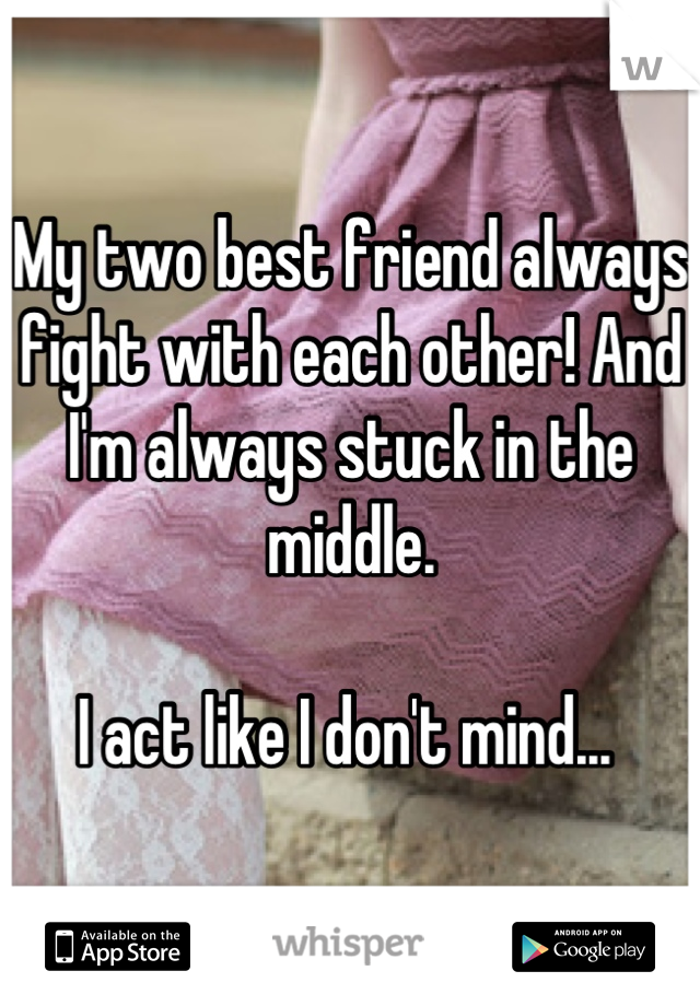 My two best friend always fight with each other! And I'm always stuck in the middle.  I act like I don't mind...