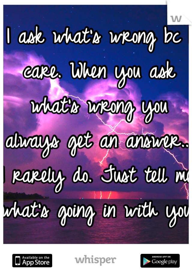I ask what's wrong bc I care. When you ask what's wrong you always get an answer... I rarely do. Just tell me what's going in with you