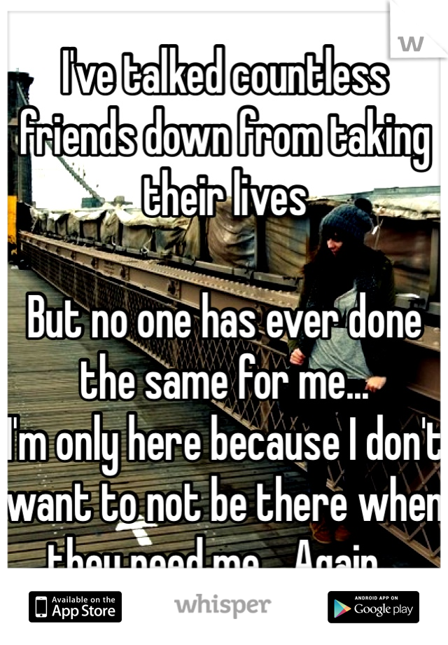 I've talked countless friends down from taking their lives   But no one has ever done the same for me...  I'm only here because I don't want to not be there when they need me... Again...