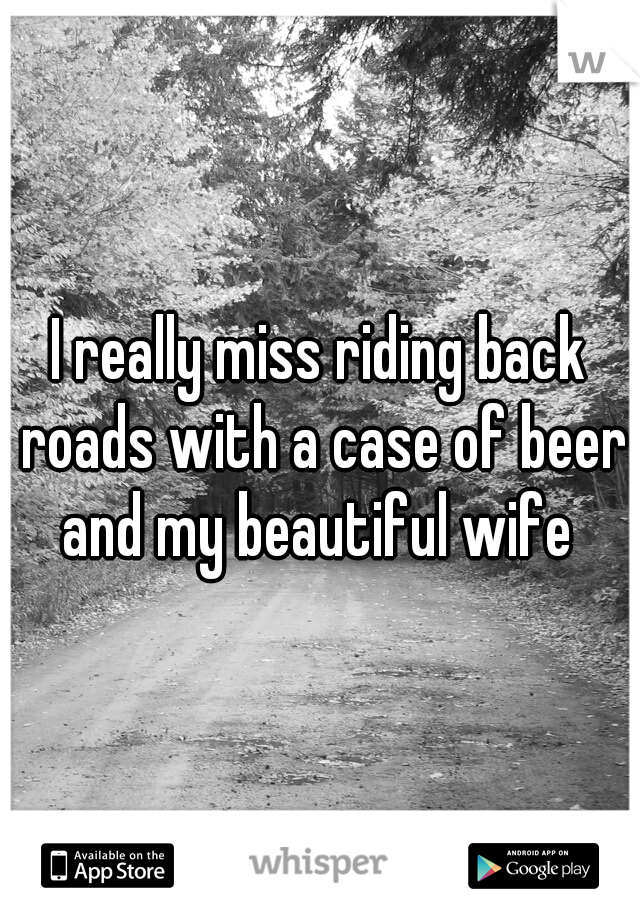 I really miss riding back roads with a case of beer and my beautiful wife