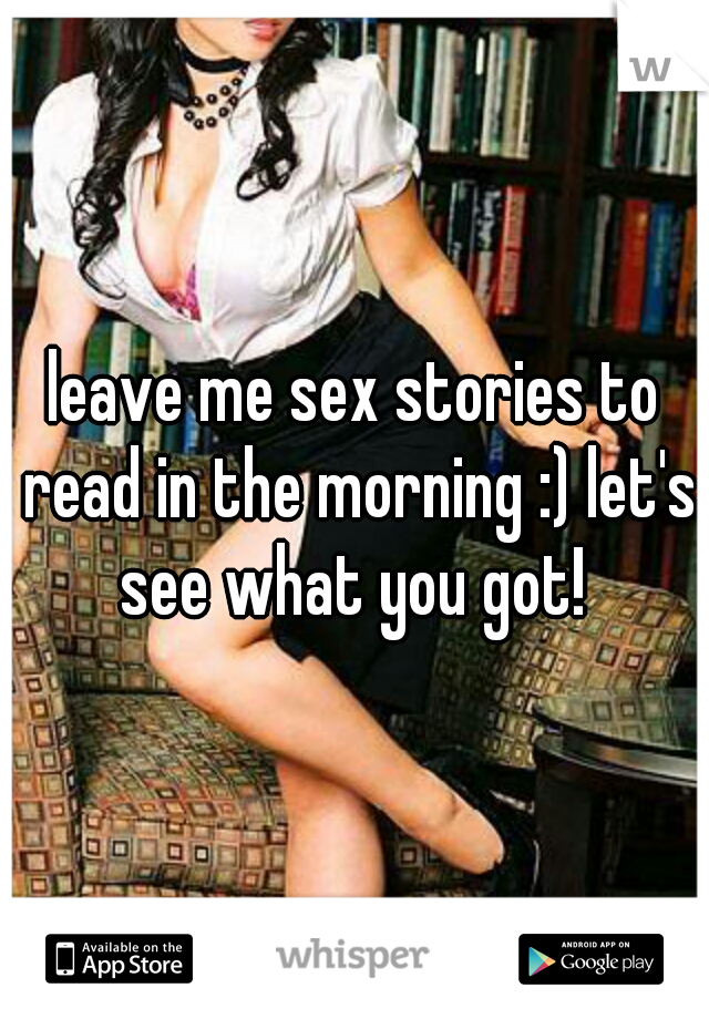 leave me sex stories to read in the morning :) let's see what you got!