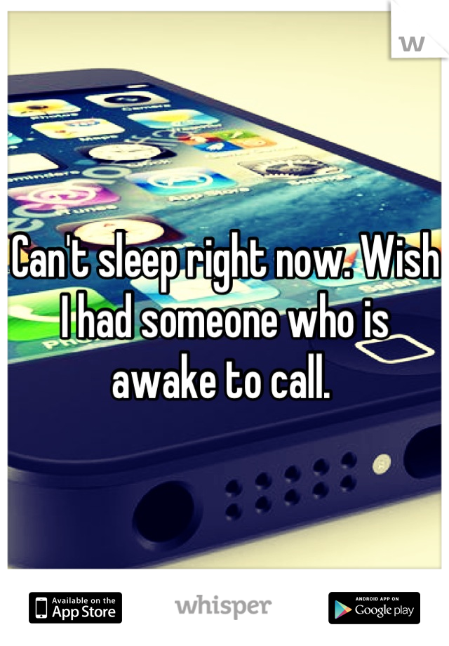 Can't sleep right now. Wish I had someone who is awake to call.