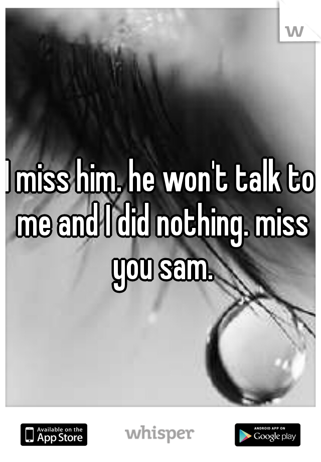 I miss him. he won't talk to me and I did nothing. miss you sam.