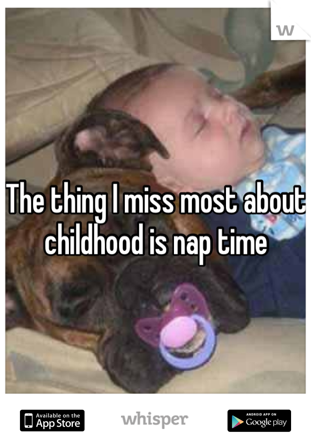 The thing I miss most about childhood is nap time