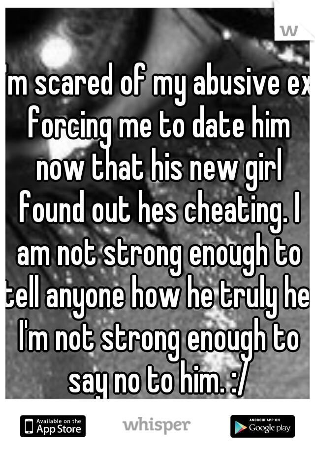 I'm scared of my abusive ex forcing me to date him now that his new girl found out hes cheating. I am not strong enough to tell anyone how he truly he. I'm not strong enough to say no to him. :/