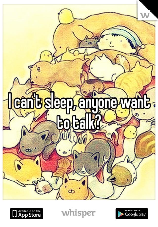 I can't sleep, anyone want to talk?