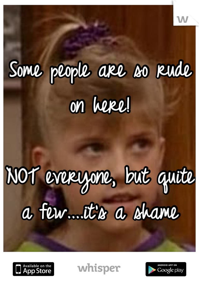 Some people are so rude on here!   NOT everyone, but quite a few....it's a shame