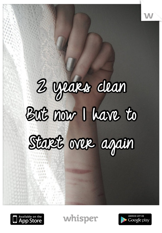 2 years clean  But now I have to Start over again