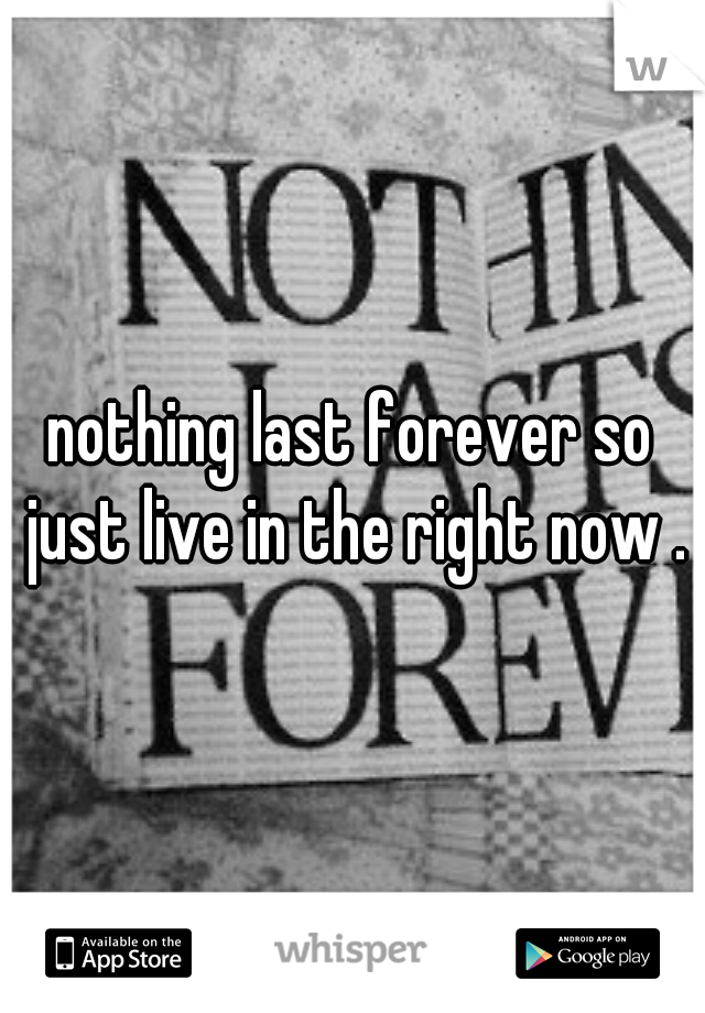 nothing last forever so just live in the right now .