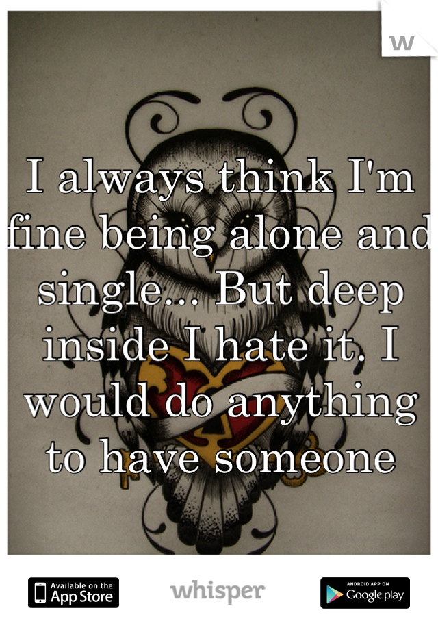 I always think I'm fine being alone and single... But deep inside I hate it. I would do anything to have someone