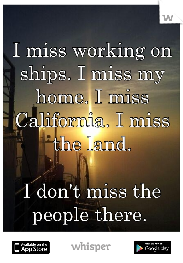 I miss working on ships. I miss my home. I miss California. I miss the land.   I don't miss the people there.