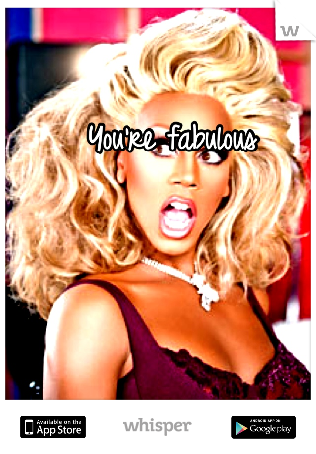 You're fabulous
