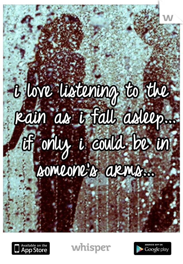 i love listening to the rain as i fall asleep... if only i could be in someone's arms...