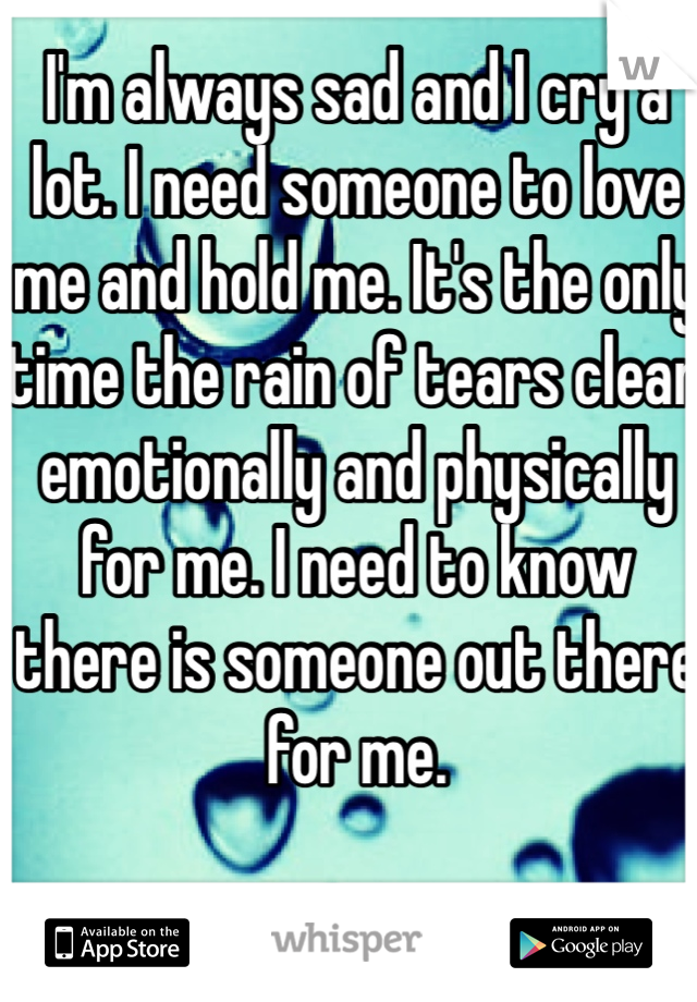 I'm always sad and I cry a lot. I need someone to love me and hold me. It's the only time the rain of tears clear emotionally and physically for me. I need to know there is someone out there for me.