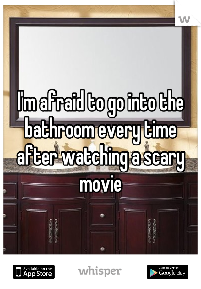 I'm afraid to go into the bathroom every time after watching a scary movie