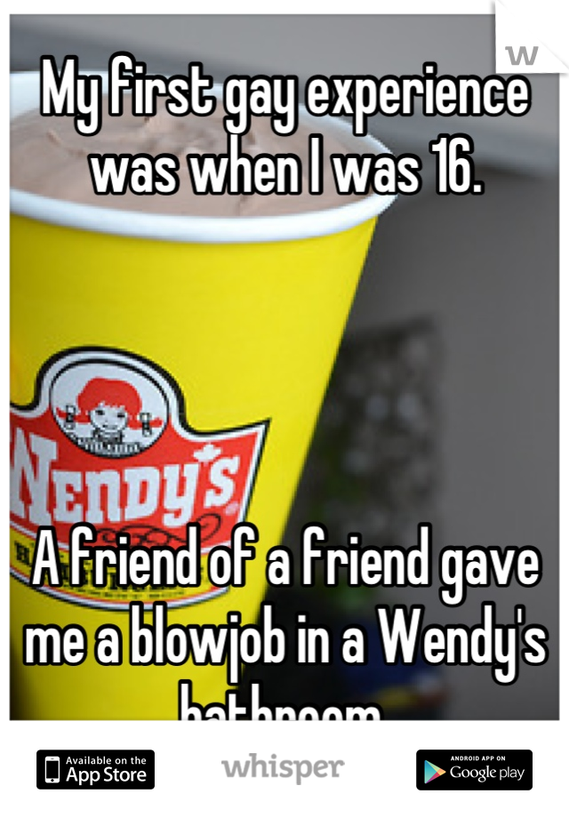 My first gay experience was when I was 16.     A friend of a friend gave me a blowjob in a Wendy's bathroom.