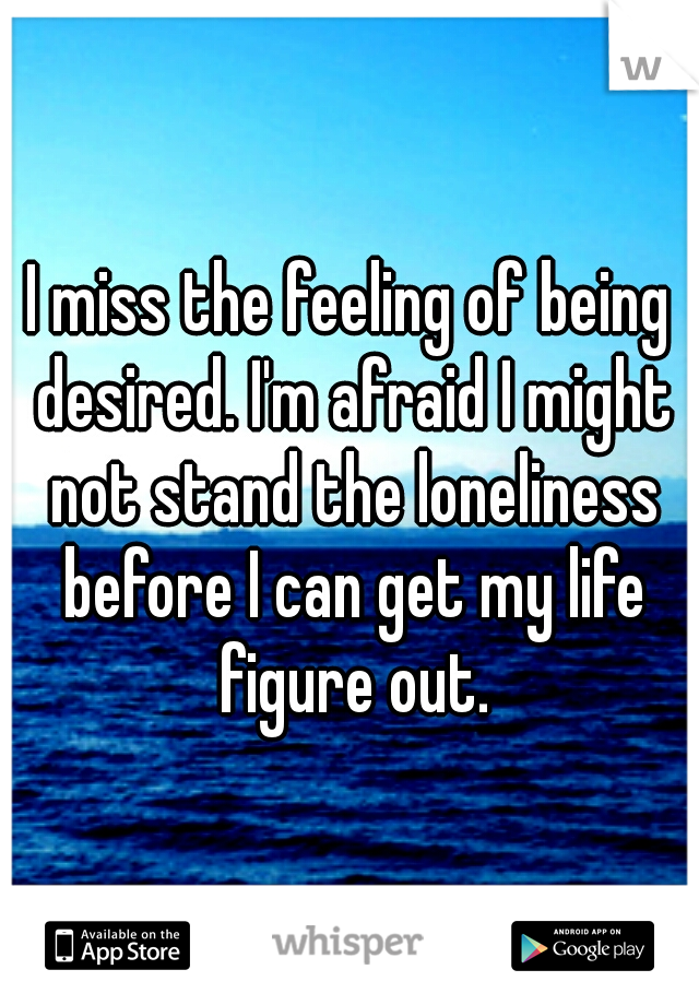 I miss the feeling of being desired. I'm afraid I might not stand the loneliness before I can get my life figure out.