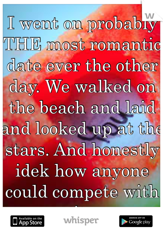 I went on probably THE most romantic date ever the other day. We walked on the beach and laid and looked up at the stars. And honestly idek how anyone could compete with it.