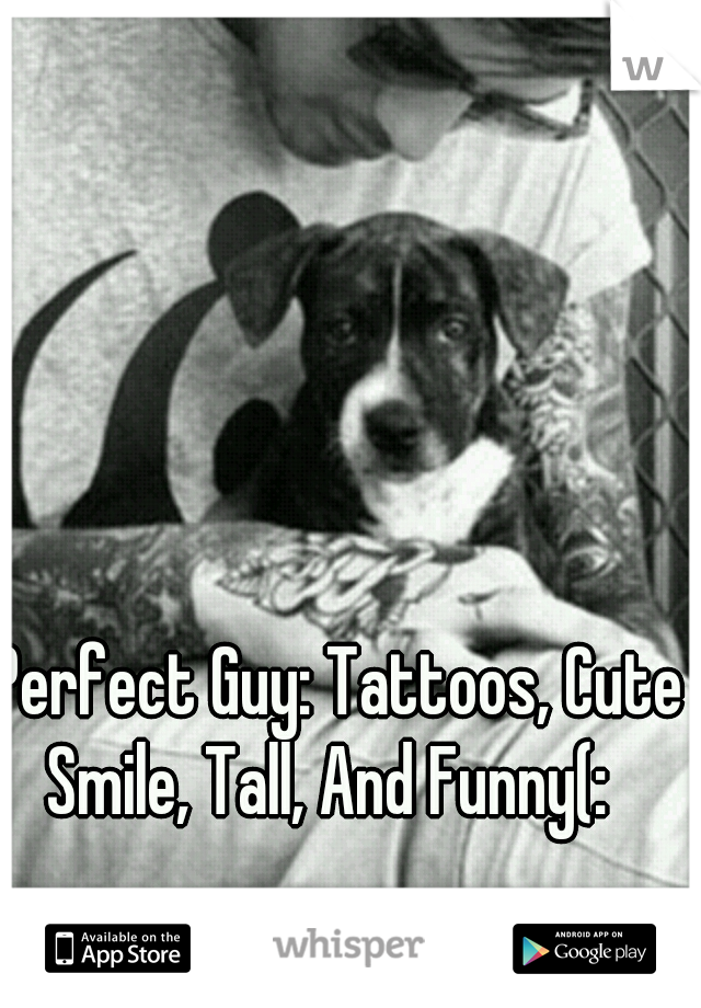 Perfect Guy: Tattoos, Cute Smile, Tall, And Funny(:
