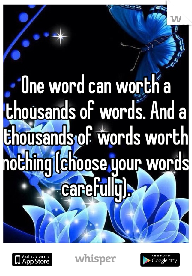One word can worth a thousands of words. And a thousands of words worth nothing (choose your words carefully).