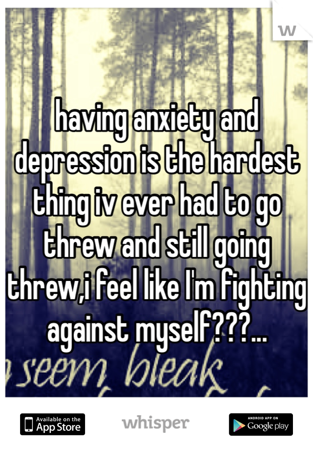 having anxiety and depression is the hardest thing iv ever had to go threw and still going threw,i feel like I'm fighting against myself???...