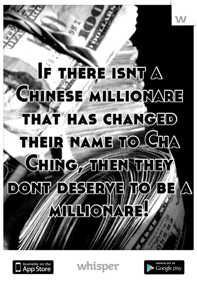 If there isnt a Chinese millionare that has changed their name to Cha Ching, then they dont deserve to be a millionare!