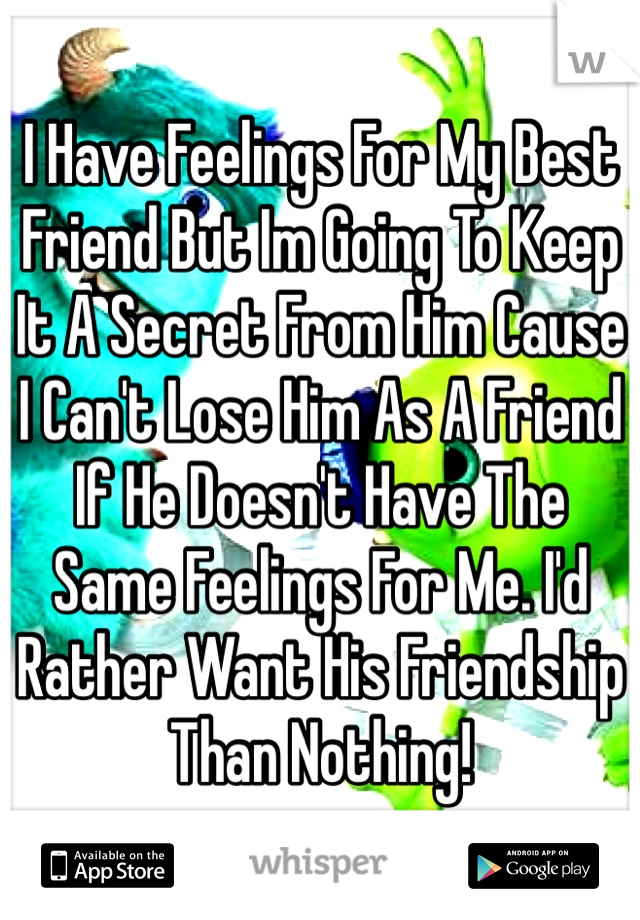 I Have Feelings For My Best Friend But Im Going To Keep It A Secret From Him Cause I Can't Lose Him As A Friend If He Doesn't Have The Same Feelings For Me. I'd Rather Want His Friendship Than Nothing!