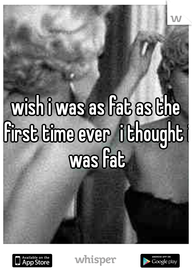 wish i was as fat as the first time ever i thought i was fat