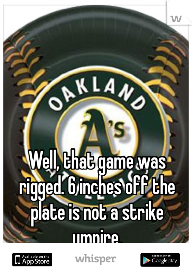 Well, that game was rigged. 6 inches off the plate is not a strike umpire.