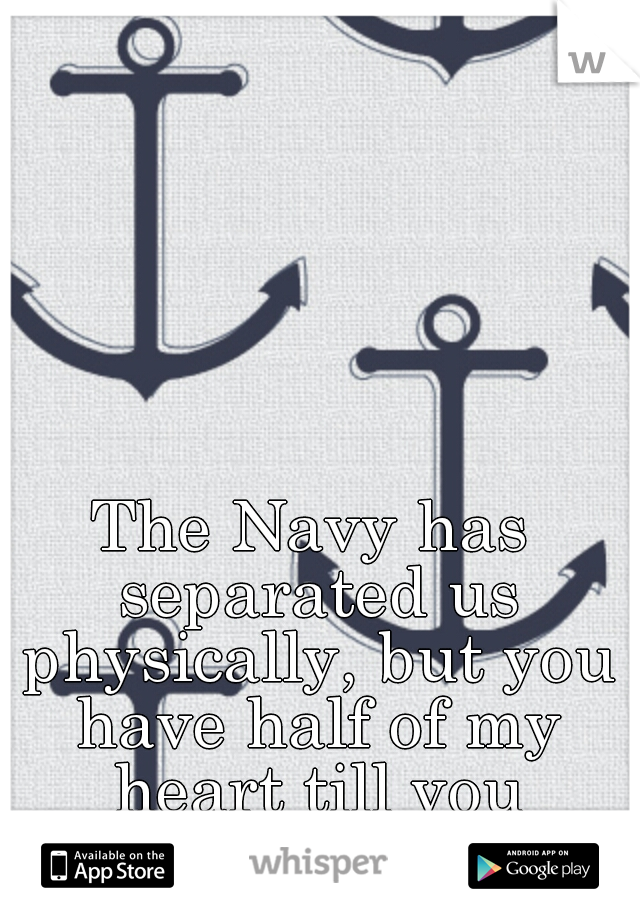 The Navy has separated us physically, but you have half of my heart till you return to me. :'(