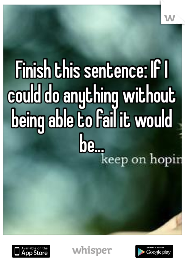 Finish this sentence: If I could do anything without being able to fail it would be...