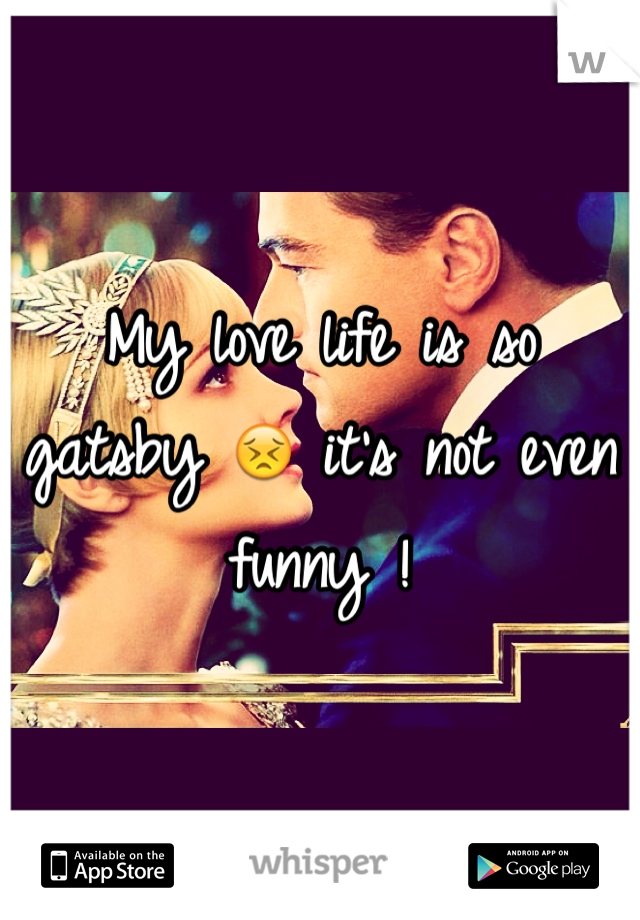 My love life is so gatsby 😣 it's not even funny !