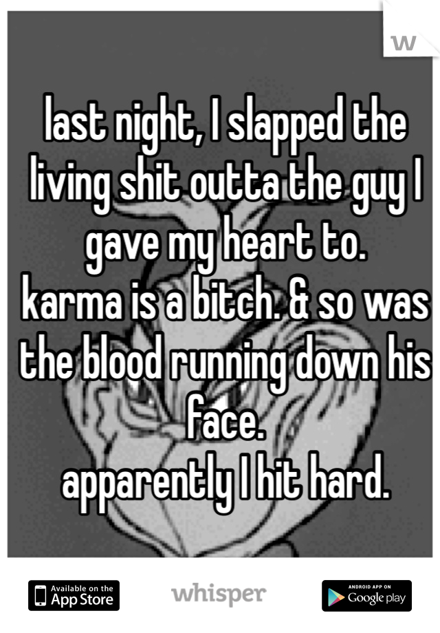 last night, I slapped the living shit outta the guy I gave my heart to.  karma is a bitch. & so was the blood running down his face.  apparently I hit hard.