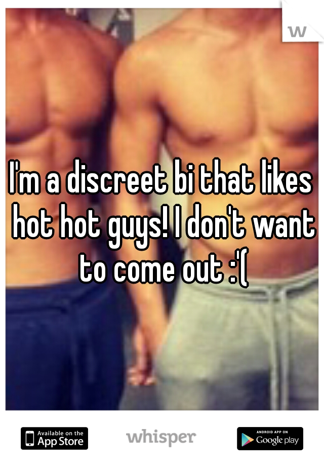 I'm a discreet bi that likes hot hot guys! I don't want to come out :'(