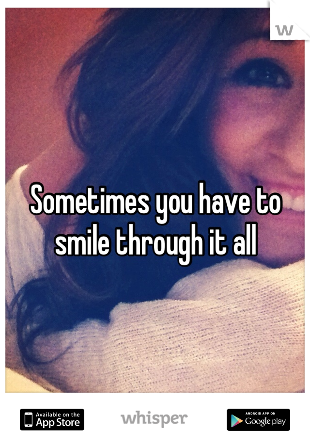 Sometimes you have to smile through it all
