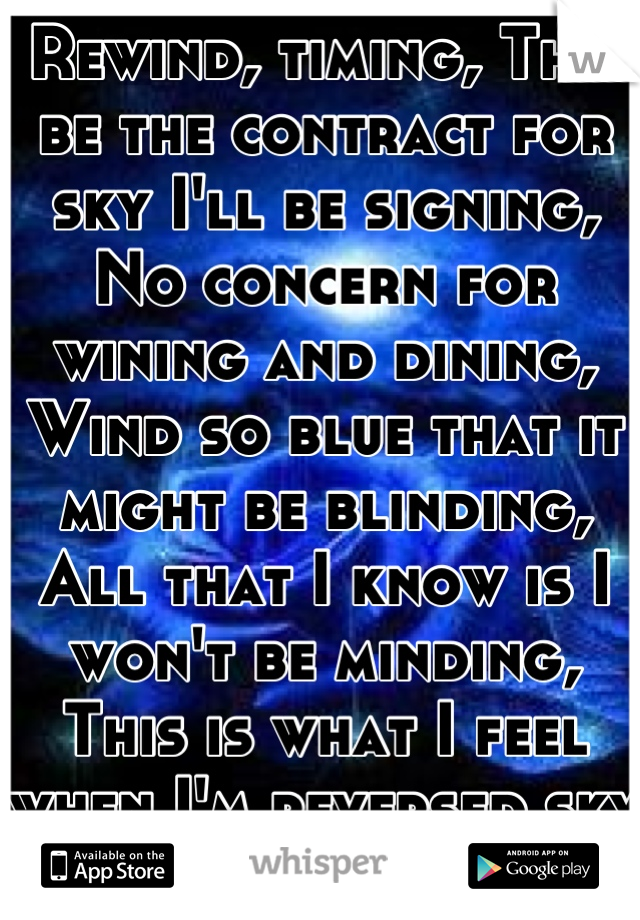 Rewind, timing, This be the contract for sky I'll be signing, No concern for wining and dining, Wind so blue that it might be blinding, All that I know is I won't be minding, This is what I feel when I'm reversed sky diving.