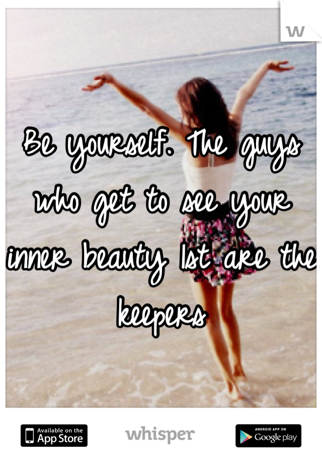 Be yourself. The guys who get to see your inner beauty 1st are the keepers