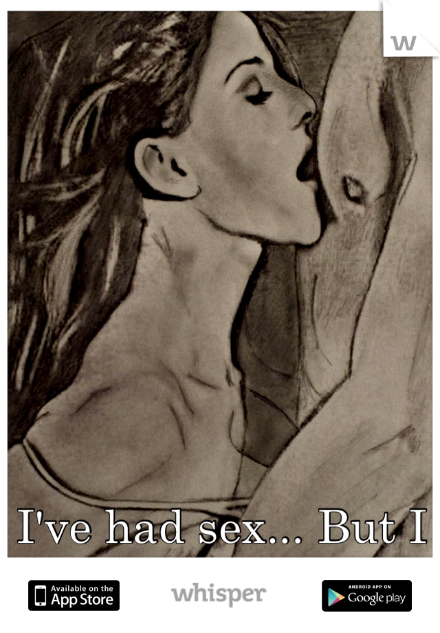 I've had sex... But I want to make love.
