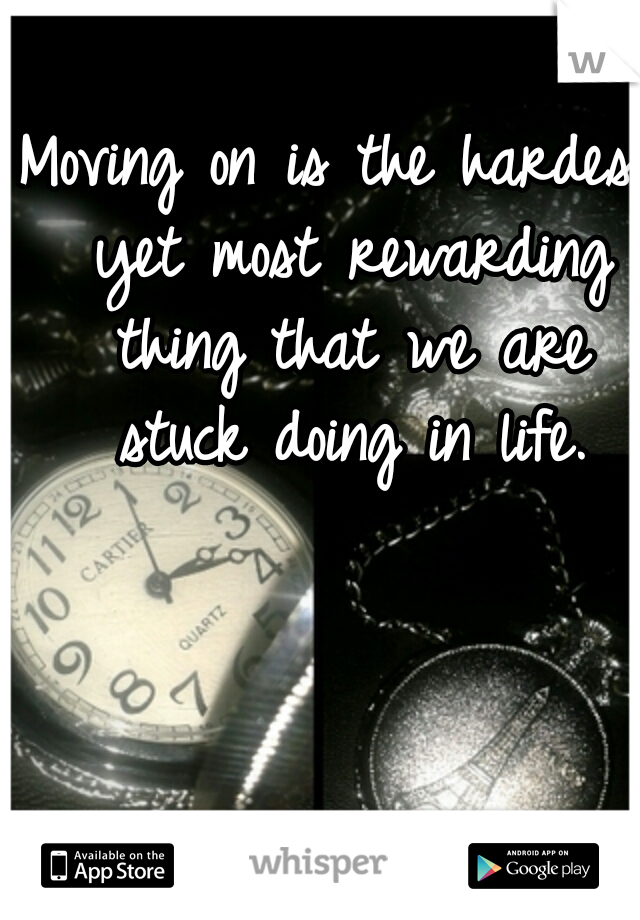 Moving on is the hardest yet most rewarding thing that we are stuck doing in life.